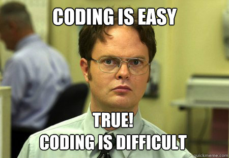 Coding is easy True!  Coding is difficult - Coding is easy True!  Coding is difficult  Dwight