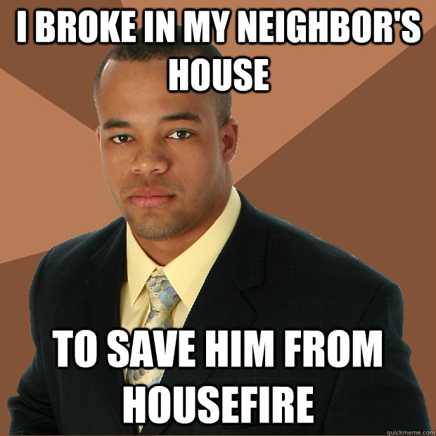 I broke in my neighbor's house to save him from housefire - I broke in my neighbor's house to save him from housefire  Successful Black Man