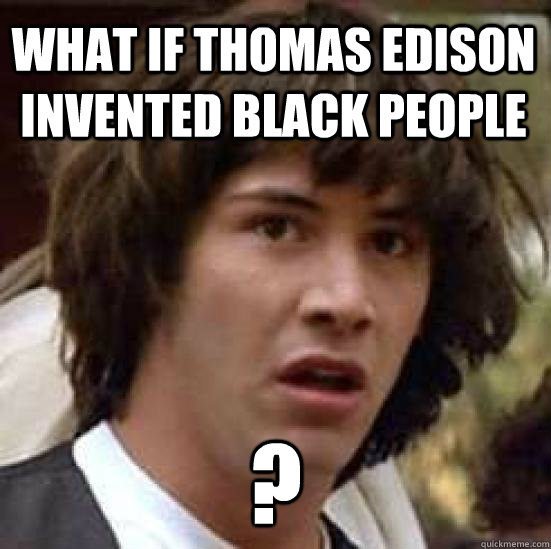 What if Thomas Edison invented black people ? - What if Thomas Edison invented black people ?  conspiracy keanu