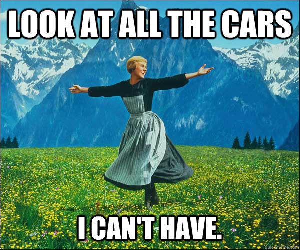 look at all the cars  i can't have.  - look at all the cars  i can't have.   Sound of Music