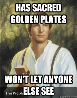 Has sacred golden plates Won't let anyone else see