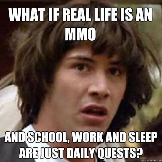 What if real life is an MMO and school, work and sleep are just daily quests?  conspiracy keanu