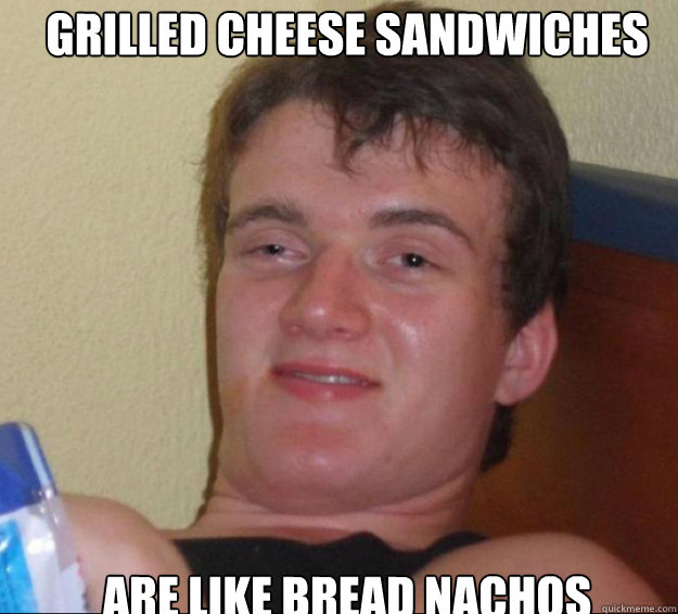 Grilled Cheese sandwiches are like bread nachos - Grilled Cheese sandwiches are like bread nachos  10guy