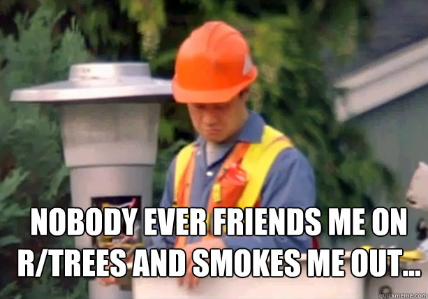 Nobody ever friends me on r/trees and smokes me out...
