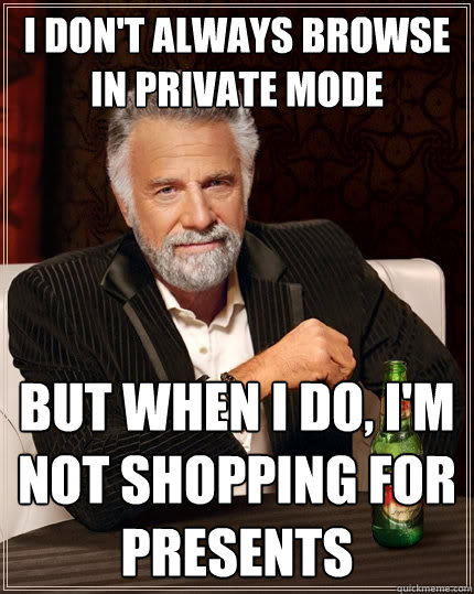i don't always browse in private mode but when i do, i'm not shopping for presents - i don't always browse in private mode but when i do, i'm not shopping for presents  The Most Interesting Man In The World