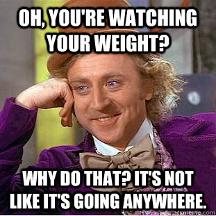 Oh, You're watching your weight? Why do that? It's not like it's going anywhere. - Oh, You're watching your weight? Why do that? It's not like it's going anywhere.  Condescending Wonka