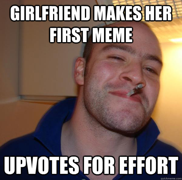 girlfriend makes her first meme upvotes for effort - girlfriend makes her first meme upvotes for effort  Misc