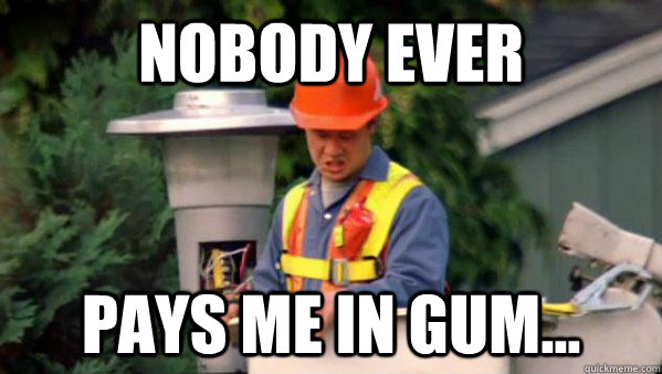 Nobody Ever Pays me in gum...  Nobody Ever Give Me Guy
