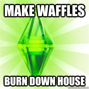 Make waffles Burn down house