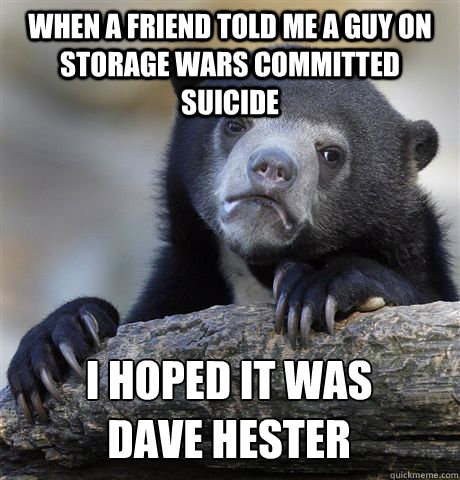 WHEN A FRIEND TOLD ME A GUY ON STORAGE WARS COMMITTED SUICIDE I HOPED IT WAS  DAVE HESTER - WHEN A FRIEND TOLD ME A GUY ON STORAGE WARS COMMITTED SUICIDE I HOPED IT WAS  DAVE HESTER  Confession Bear