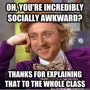 Oh, you're incredibly socially awkward?  Thanks for explaining that to the whole class - Oh, you're incredibly socially awkward?  Thanks for explaining that to the whole class  Condescending Wonka