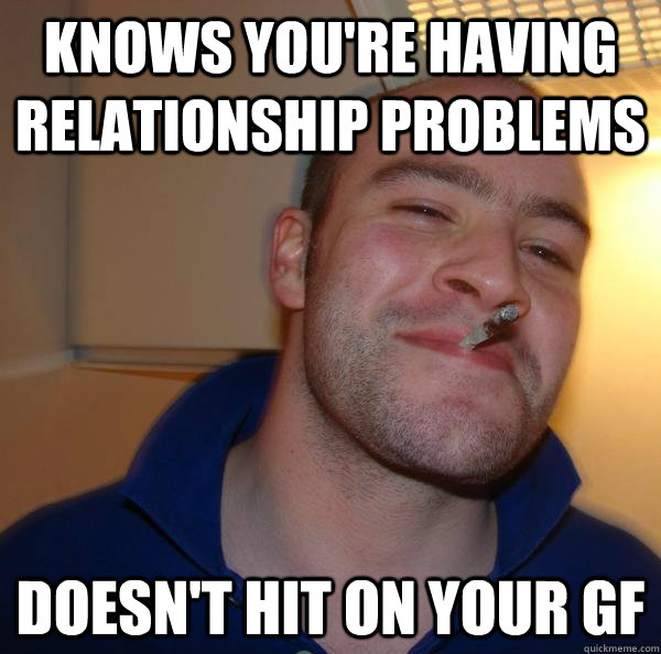 knows you're having relationship problems doesn't hit on your gf - knows you're having relationship problems doesn't hit on your gf  Misc
