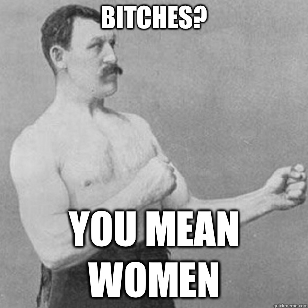Bitches? You mean women - Bitches? You mean women  overly manly man