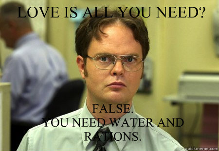 LOVE IS ALL YOU NEED? FALSE.   YOU NEED WATER AND RATIONS.  Schrute