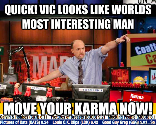 quick! vic looks like worlds most interesting man Move your karma now!