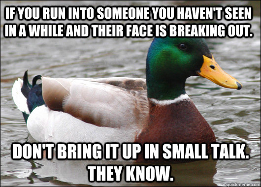 if you run into someone you haven't seen in a while and their face is breaking out. Don't bring it up in small talk. they know. - if you run into someone you haven't seen in a while and their face is breaking out. Don't bring it up in small talk. they know.  Actual Advice Mallard