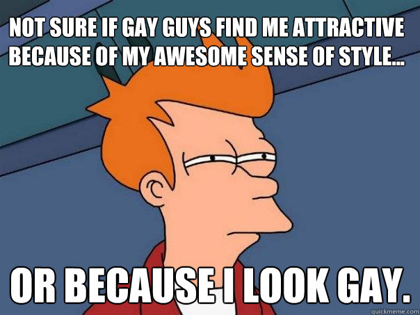 Not sure if gay guys find me attractive because of my awesome sense of style... Or because I look gay. - Not sure if gay guys find me attractive because of my awesome sense of style... Or because I look gay.  Futurama Fry