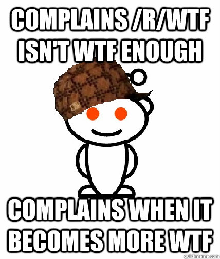 COMPLAINS /R/WTF ISN'T WTF ENOUGH COMPLAINS WHEN IT BECOMES MORE WTF - COMPLAINS /R/WTF ISN'T WTF ENOUGH COMPLAINS WHEN IT BECOMES MORE WTF  Scumbag Redditor