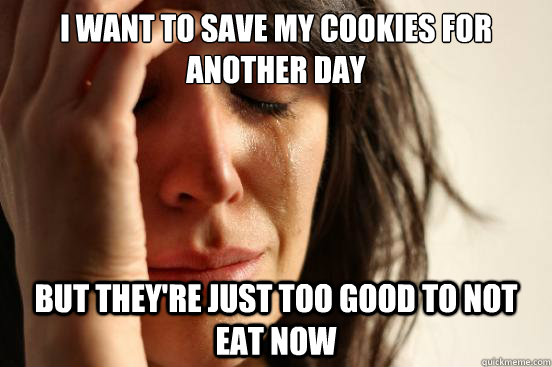 i want to save my cookies for another day but they're just too good to not eat now - i want to save my cookies for another day but they're just too good to not eat now  First World Problems