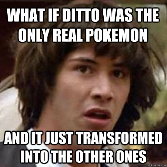 What if Ditto was the only real pokemon and it just transformed into the other ones - What if Ditto was the only real pokemon and it just transformed into the other ones  conspiracy keanu