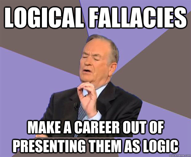 logical fallacies make a career out of presenting them as logic  - logical fallacies make a career out of presenting them as logic   Bill O Reilly