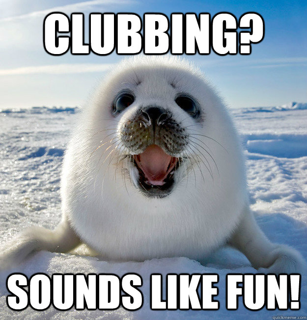 CLubbing? Sounds like fun!
