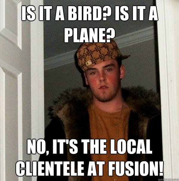 Is it a bird? Is it a plane? No, It's the local clientele at Fusion!  Scumbag Steve