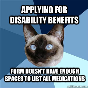 71be3fa019424eceadd09dd9293c24a2f8e4fcbe9b8e1293443b36e6f0332be7 applying for disability benefits form doesn't have enough spaces,Chronic Illness Cat Meme