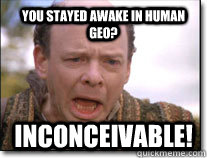 You stayed awake in Human Geo? inconceivable!