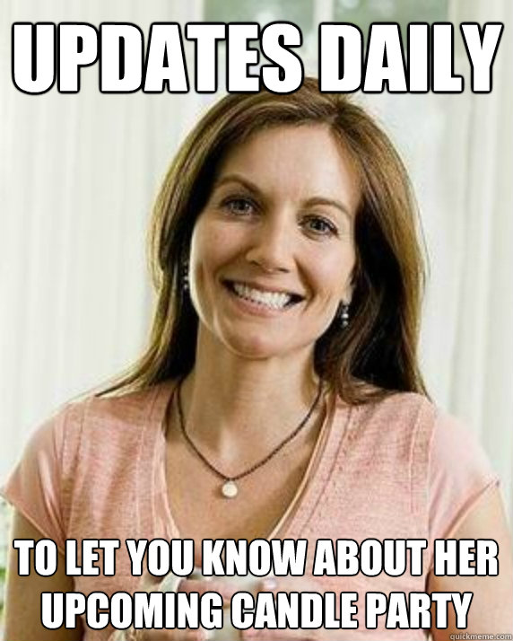 Updates daily To let you know about her upcoming candle party - Updates daily To let you know about her upcoming candle party  Annoying Facebook Mom