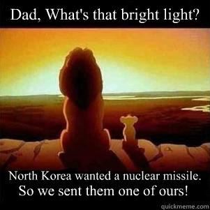 Dad, What's that bright light? North Korea wanted a nuclear missile. So we sent them one of ours!