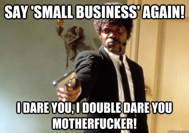 Say 'Small Business' Again! I dare you, i double dare you motherfucker! - Say 'Small Business' Again! I dare you, i double dare you motherfucker!  Samuel L Jackson