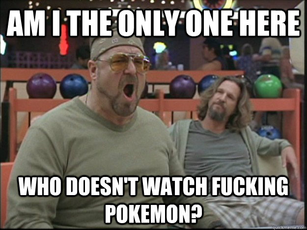 am i the only one here who doesn't watch fucking pokemon? - am i the only one here who doesn't watch fucking pokemon?  Goodman rage