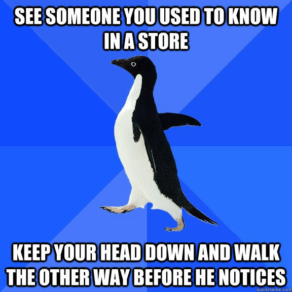 See someone you used to know in a store keep your head down and walk the other way before he notices  - See someone you used to know in a store keep your head down and walk the other way before he notices   Socially Awkward Penguin