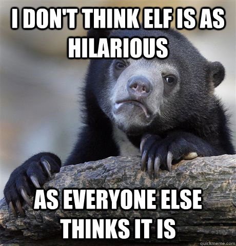 i don't think elf is as hilarious as everyone else thinks it is - i don't think elf is as hilarious as everyone else thinks it is  Confession Bear