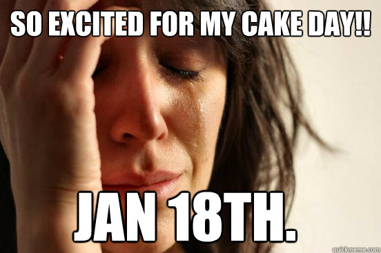 So excited for my cake day!! JAN 18th. - So excited for my cake day!! JAN 18th.  First World Problems