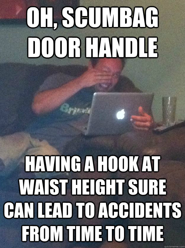 Oh, scumbag door handle Having a hook at waist height sure can lead to accidents from time to time  MEME DAD