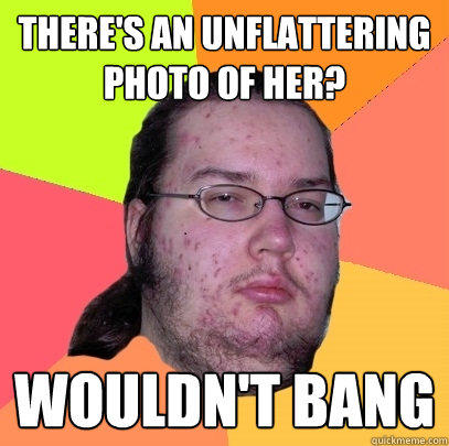There's an unflattering photo of her? Wouldn't bang - There's an unflattering photo of her? Wouldn't bang  Butthurt Dweller