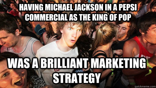 Having Michael Jackson in a Pepsi Commercial as the King of Pop was a brilliant marketing strategy - Having Michael Jackson in a Pepsi Commercial as the King of Pop was a brilliant marketing strategy  Sudden Clarity Clarence