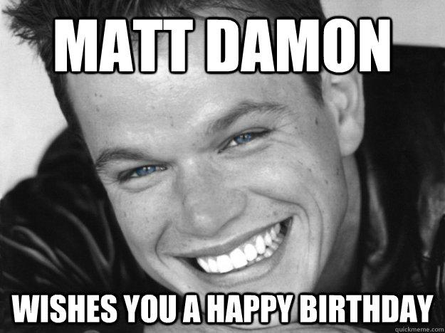71c562daf3be1b682a7e1d3dc80a12c0189662b92be7bee9b0357557eef095b3 matt damon wishes you a happy birthday creepy matt damon quickmeme