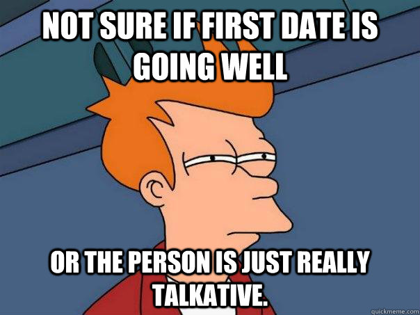 Not sure if first date is going well Or the person is just really talkative. - Not sure if first date is going well Or the person is just really talkative.  Futurama Fry