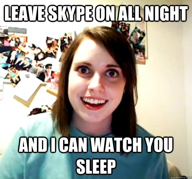 Leave skype on all night and i can watch you sleep - Leave skype on all night and i can watch you sleep  Overly Attached Girlfriend