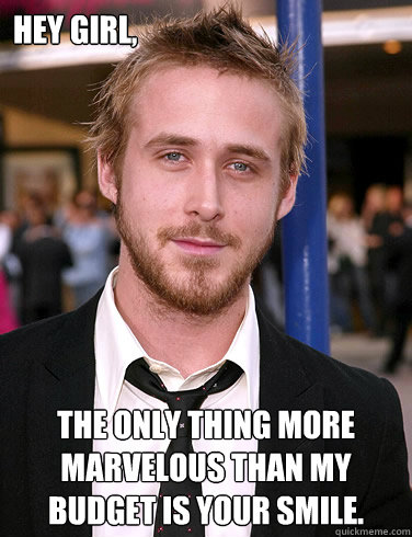 Hey girl, The only thing more marvelous than my budget is your smile.  Paul Ryan Gosling