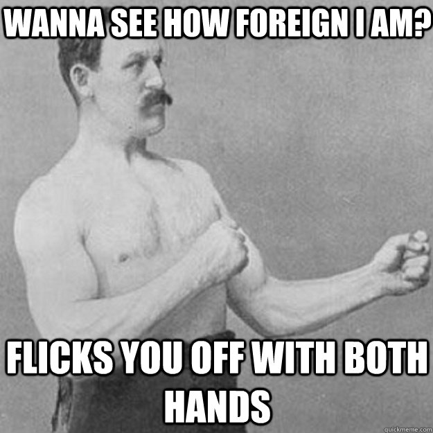 WANNA SEE HOW FOREIGN I AM? FLICKS YOU OFF WITH BOTH HANDS - WANNA SEE HOW FOREIGN I AM? FLICKS YOU OFF WITH BOTH HANDS  overly manly man