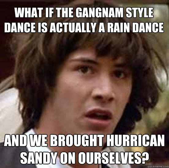 What if the Gangnam style dance is actually a rain dance and we brought hurrican sandy on ourselves? - What if the Gangnam style dance is actually a rain dance and we brought hurrican sandy on ourselves?  conspiracy keanu