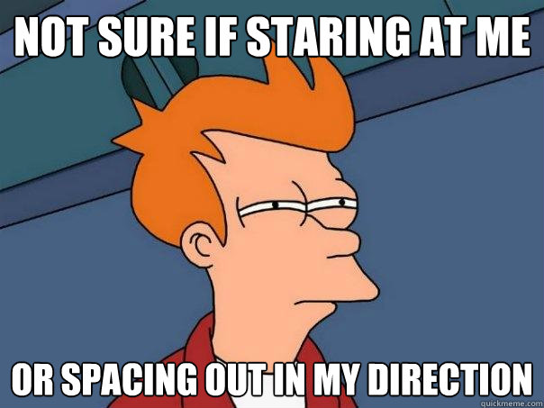 Not sure if staring at me Or spacing out in my direction - Not sure if staring at me Or spacing out in my direction  Futurama Fry