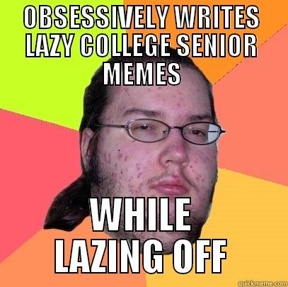 OBSESSIVELY WRITES LAZY COLLEGE SENIOR MEMES WHILE LAZING OFF - OBSESSIVELY WRITES LAZY COLLEGE SENIOR MEMES WHILE LAZING OFF Butthurt Dweller