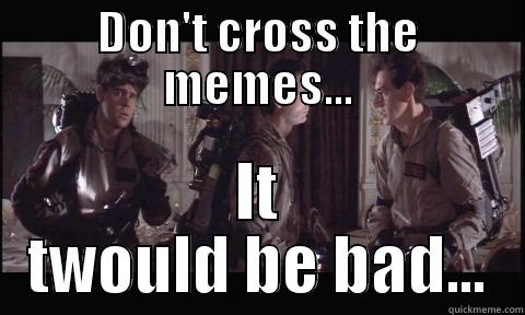 71cc40c20a70c693acf10198ac4ed43ba4dec49da02ed9dda4c1f4e880293506 ghostbusters don't cross the streams quickmeme