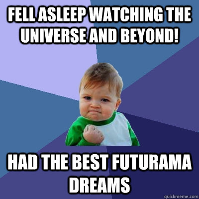 Fell asleep watching The Universe And Beyond! had the best futurama dreams - Fell asleep watching The Universe And Beyond! had the best futurama dreams  Success Kid