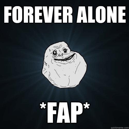 Forever alone *Fap* - Forever alone *Fap*  Forever Alone